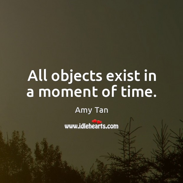 Image, All objects exist in a moment of time.