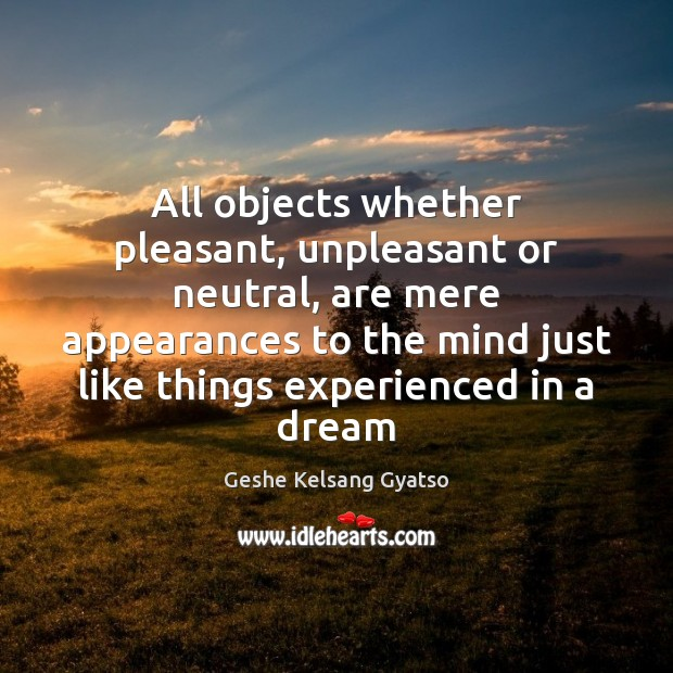 All objects whether pleasant, unpleasant or neutral, are mere appearances to the Geshe Kelsang Gyatso Picture Quote