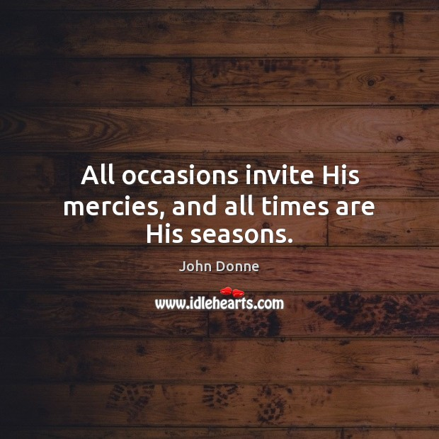 Image, All occasions invite His mercies, and all times are His seasons.