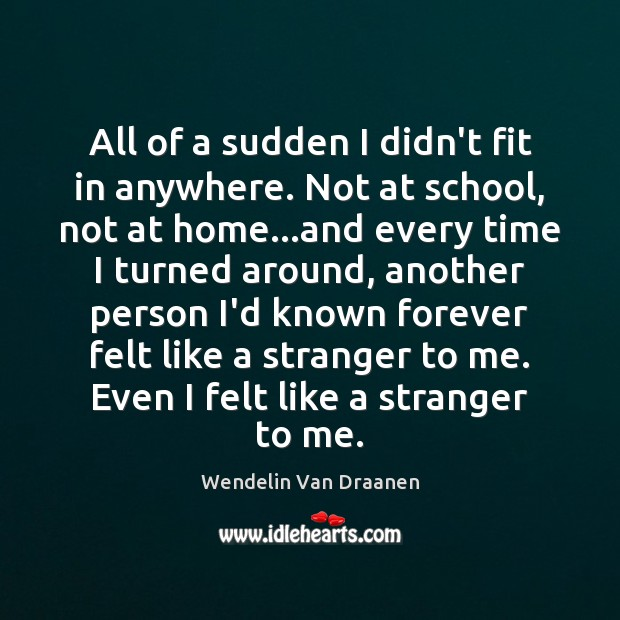 All of a sudden I didn't fit in anywhere. Not at school, Wendelin Van Draanen Picture Quote