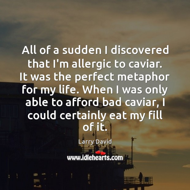 Image, All of a sudden I discovered that I'm allergic to caviar. It