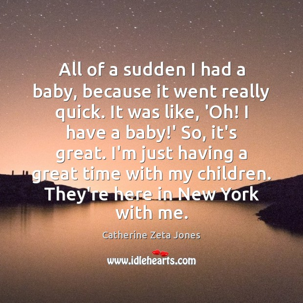 All of a sudden I had a baby, because it went really Catherine Zeta Jones Picture Quote