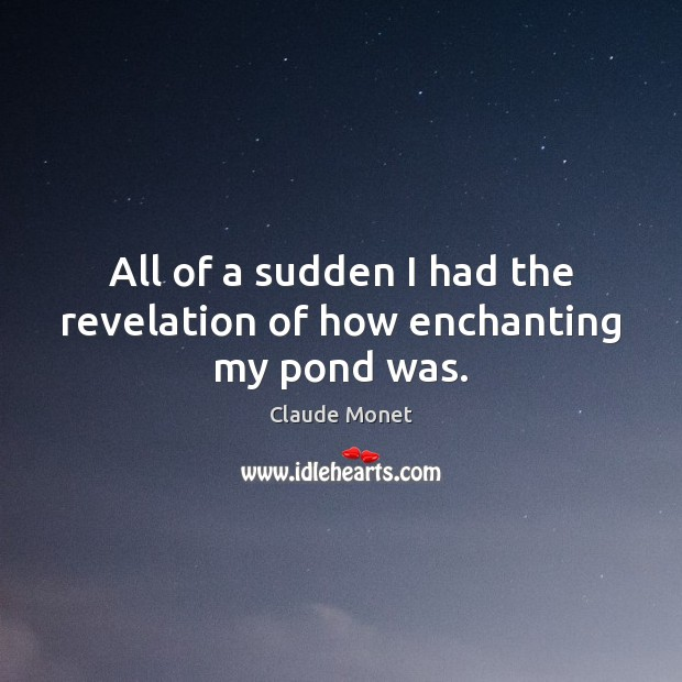 All of a sudden I had the revelation of how enchanting my pond was. Claude Monet Picture Quote