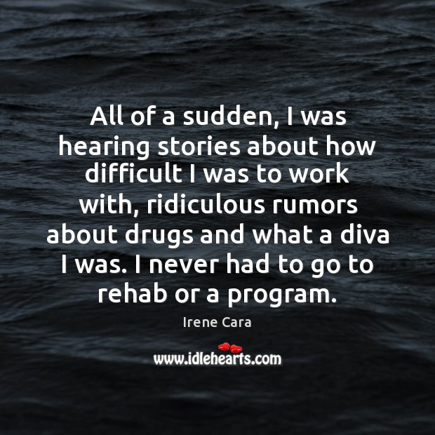 All of a sudden, I was hearing stories about how difficult I Irene Cara Picture Quote