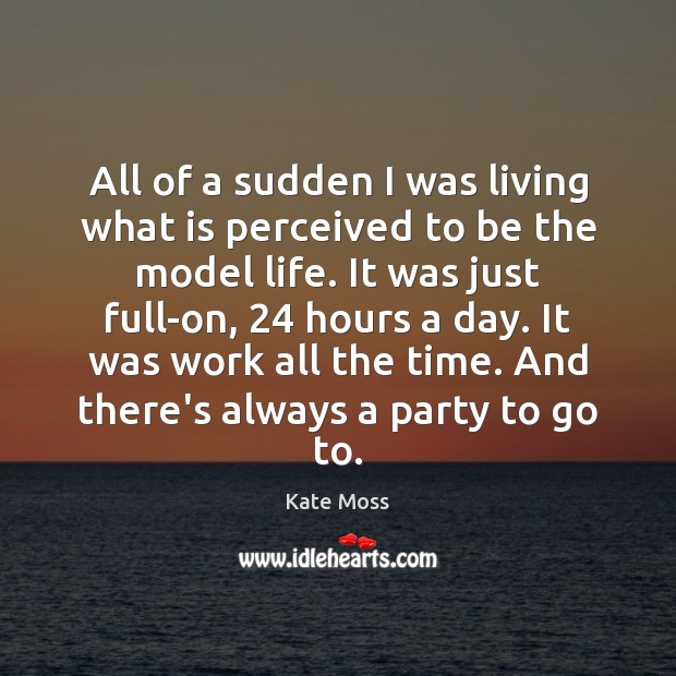 All of a sudden I was living what is perceived to be Kate Moss Picture Quote