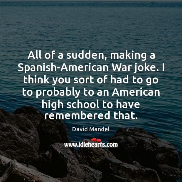 All of a sudden, making a Spanish-American War joke. I think you David Mandel Picture Quote