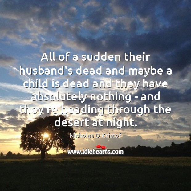 All of a sudden their husband's dead and maybe a child is Nicholas D Kristof Picture Quote