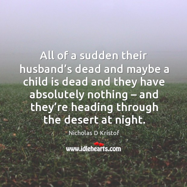 All of a sudden their husband's dead and maybe a child is dead and they have absolutely nothing Nicholas D Kristof Picture Quote