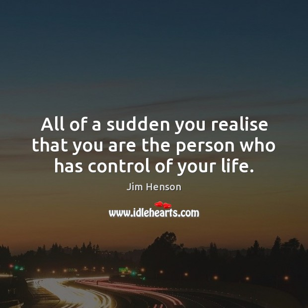 All of a sudden you realise that you are the person who has control of your life. Jim Henson Picture Quote
