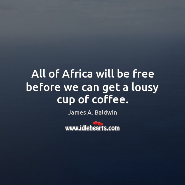 James A. Baldwin Picture Quote image saying: All of Africa will be free before we can get a lousy cup of coffee.