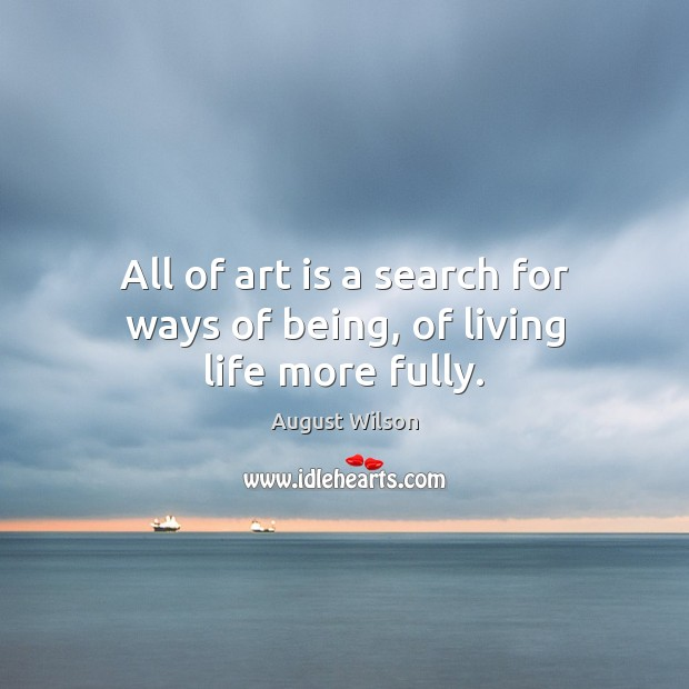 All of art is a search for ways of being, of living life more fully. August Wilson Picture Quote
