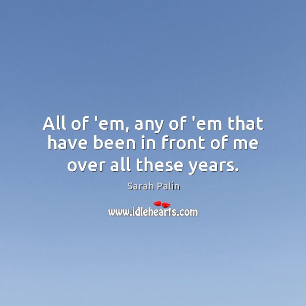 All of 'em, any of 'em that have been in front of me over all these years. Image