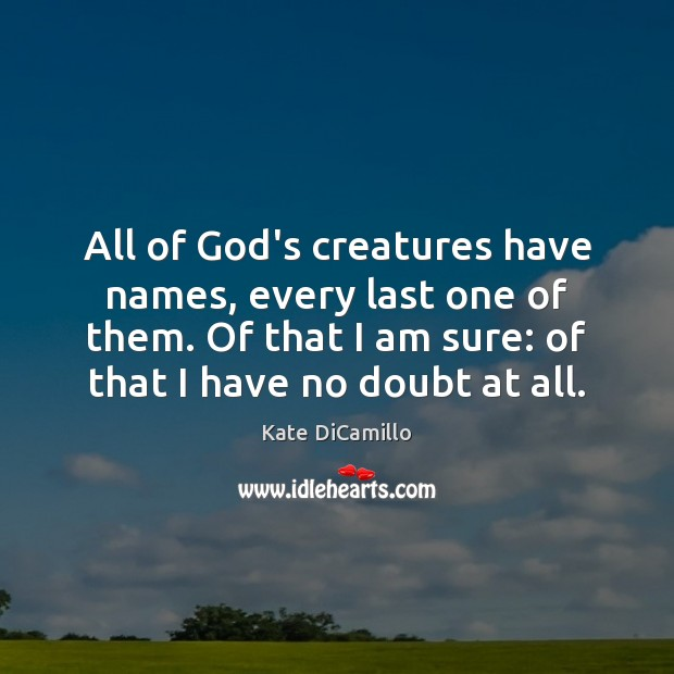 All of God's creatures have names, every last one of them. Of Image