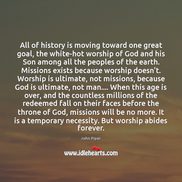 All of history is moving toward one great goal, the white-hot worship Worship Quotes Image
