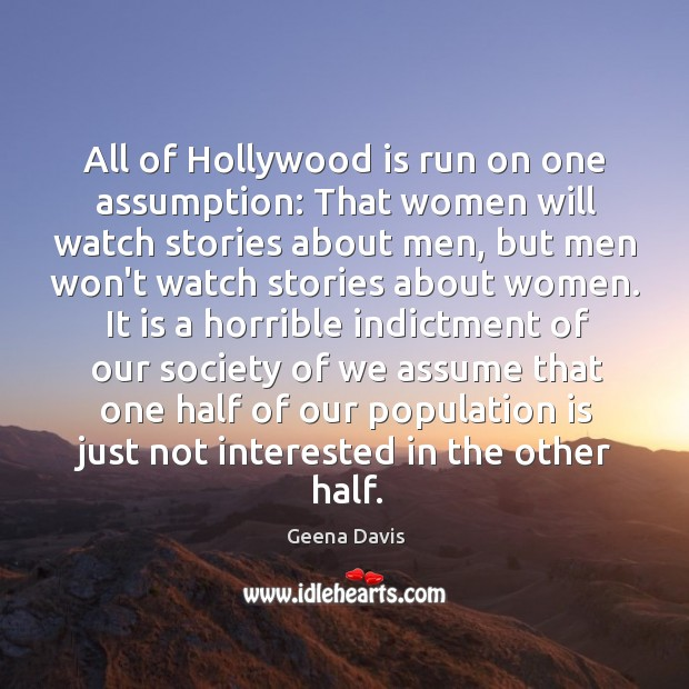 All of Hollywood is run on one assumption: That women will watch Geena Davis Picture Quote