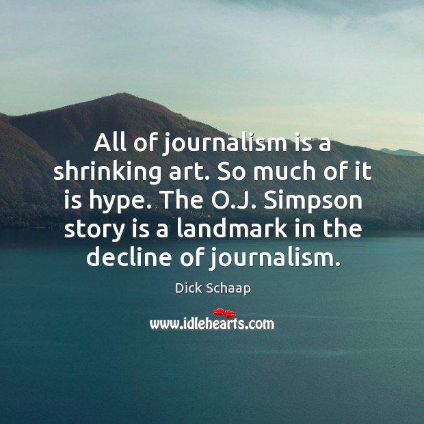 All of journalism is a shrinking art. So much of it is hype. The o.j. Simpson story is a landmark in the decline of journalism. Dick Schaap Picture Quote