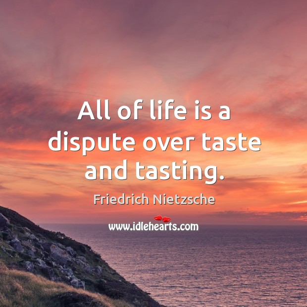 Image, All of life is a dispute over taste and tasting.