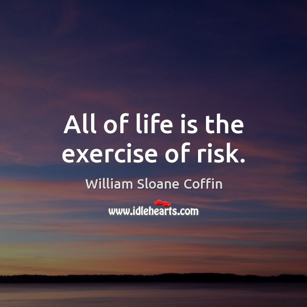All of life is the exercise of risk. William Sloane Coffin Picture Quote