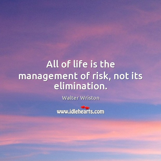 All of life is the management of risk, not its elimination. Image