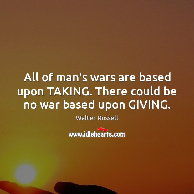 All of man's wars are based upon TAKING. There could be no war based upon GIVING. Walter Russell Picture Quote