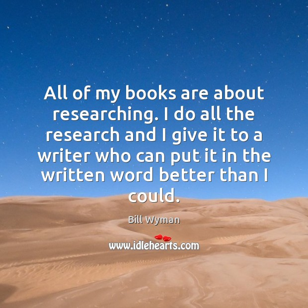 Image, All of my books are about researching. I do all the research
