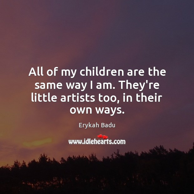All of my children are the same way I am. They're little artists too, in their own ways. Erykah Badu Picture Quote