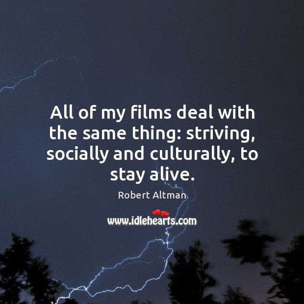 All of my films deal with the same thing: striving, socially and Robert Altman Picture Quote