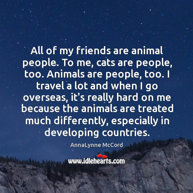 All of my friends are animal people. To me, cats are people, Image