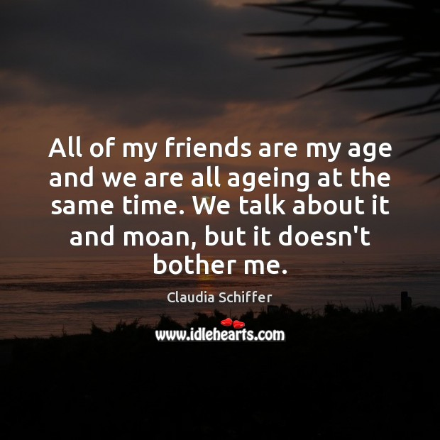 All of my friends are my age and we are all ageing Claudia Schiffer Picture Quote
