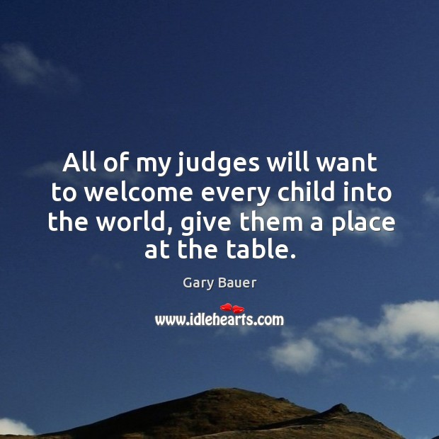 All of my judges will want to welcome every child into the world, give them a place at the table. Image