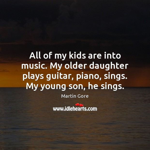 All of my kids are into music. My older daughter plays guitar, Image