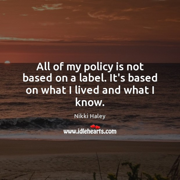All of my policy is not based on a label. It's based on what I lived and what I know. Nikki Haley Picture Quote