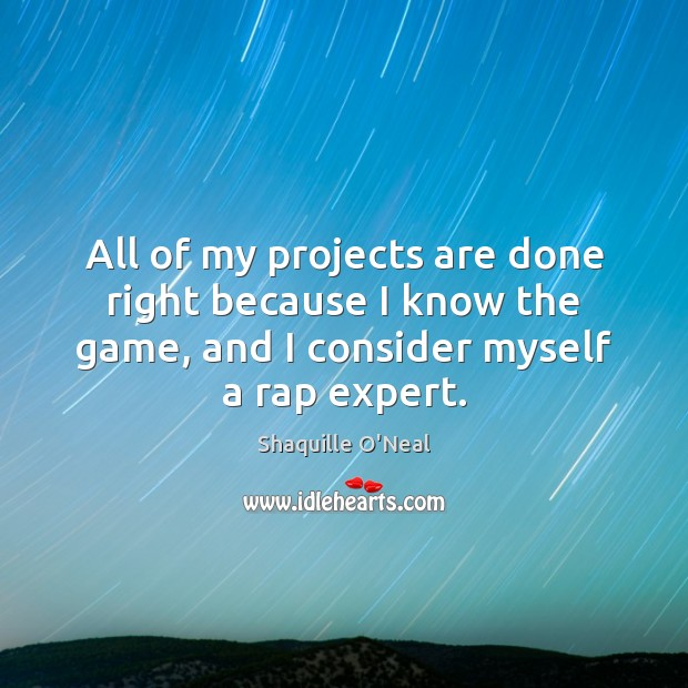 All of my projects are done right because I know the game, Shaquille O'Neal Picture Quote