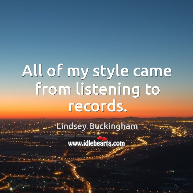 All of my style came from listening to records. Lindsey Buckingham Picture Quote