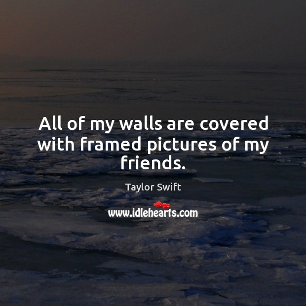 All of my walls are covered with framed pictures of my friends. Image