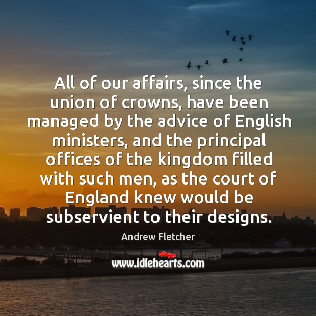 Image, All of our affairs, since the union of crowns, have been managed by the advice of english ministers