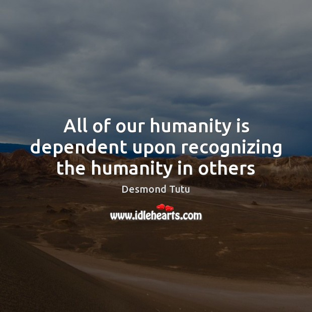 All of our humanity is dependent upon recognizing the humanity in others Desmond Tutu Picture Quote