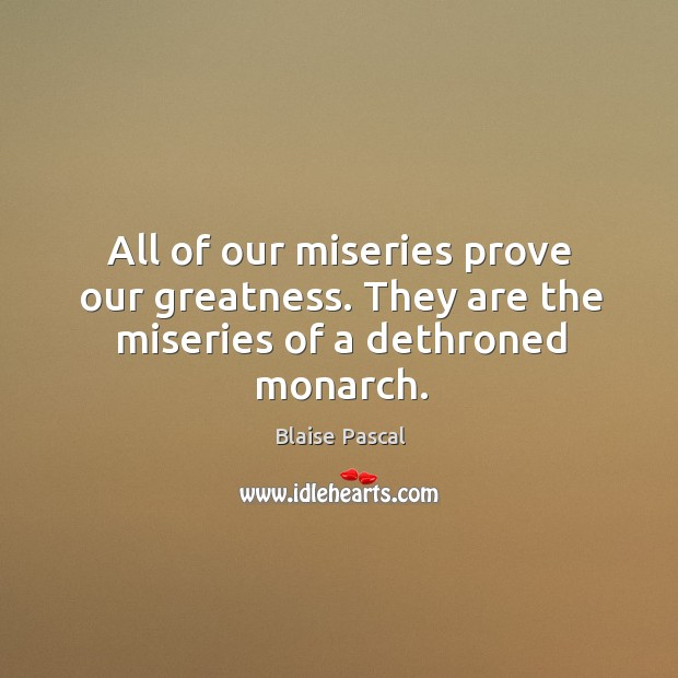 Image, All of our miseries prove our greatness. They are the miseries of a dethroned monarch.