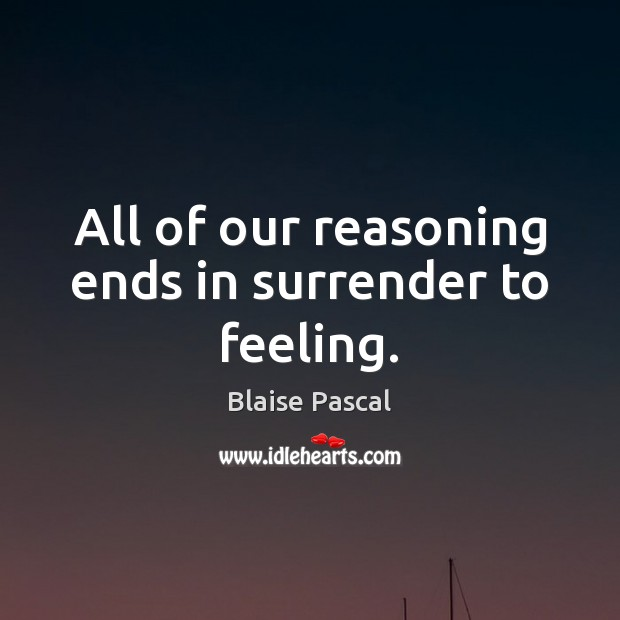 All of our reasoning ends in surrender to feeling. Blaise Pascal Picture Quote
