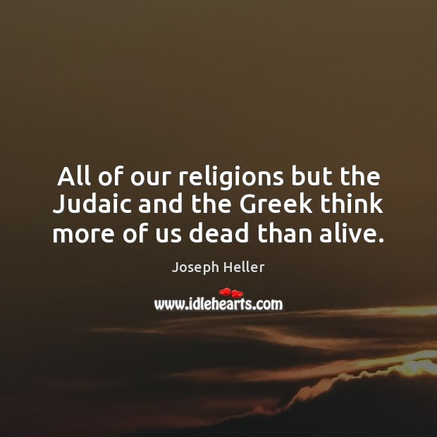 All of our religions but the Judaic and the Greek think more of us dead than alive. Image