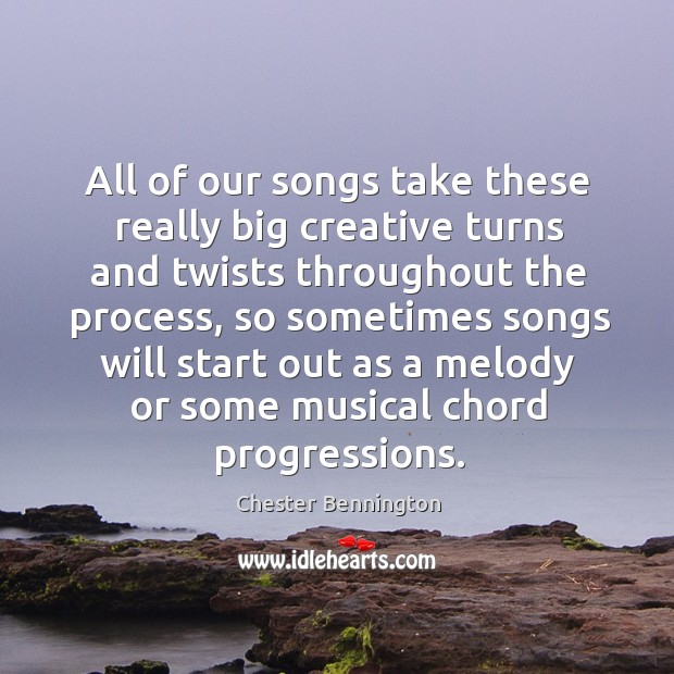 All of our songs take these really big creative turns and twists throughout the process Chester Bennington Picture Quote