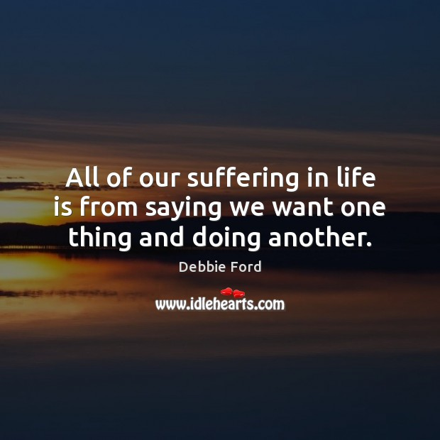 All of our suffering in life is from saying we want one thing and doing another. Image
