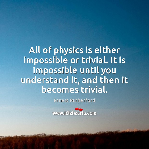 All of physics is either impossible or trivial. It is impossible until Image