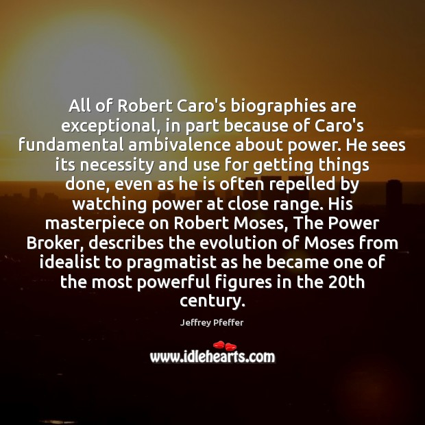 All of Robert Caro's biographies are exceptional, in part because of Caro's Jeffrey Pfeffer Picture Quote
