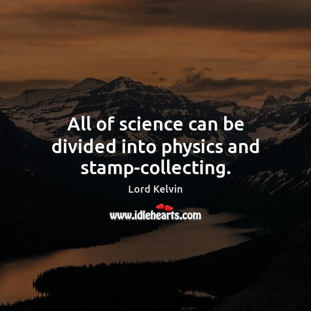 All of science can be divided into physics and stamp-collecting. Image