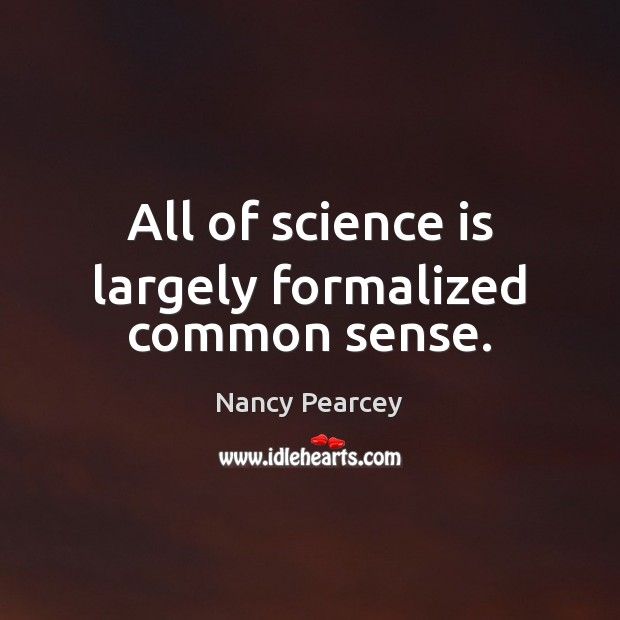 Image, All of science is largely formalized common sense.