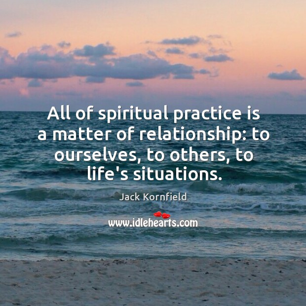 Image, All of spiritual practice is a matter of relationship: to ourselves, to