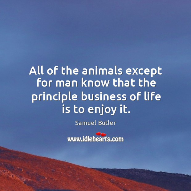 All of the animals except for man know that the principle business of life is to enjoy it. Image