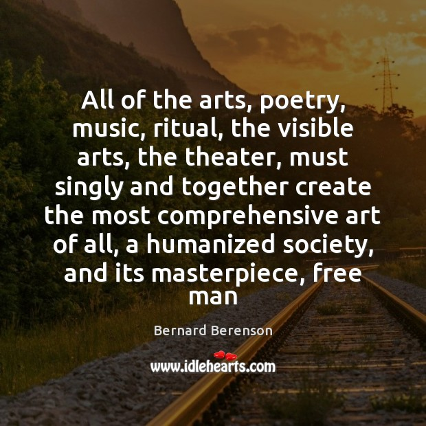 All of the arts, poetry, music, ritual, the visible arts, the theater, Bernard Berenson Picture Quote