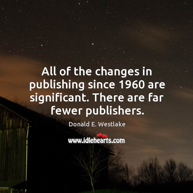 All of the changes in publishing since 1960 are significant. There are far fewer publishers. Image